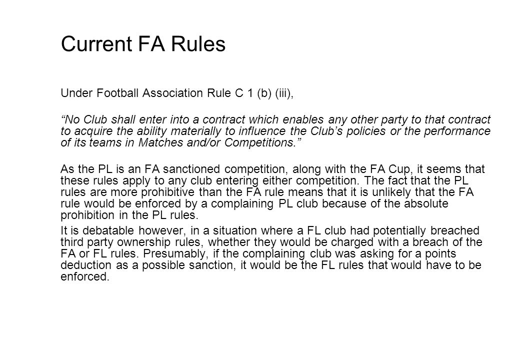 Current FA Rules Under Football Association Rule C 1 (b) (iii), No Club shall enter into a contract which enables any other party to that contract to acquire the ability materially to influence the Clubs policies or the performance of its teams in Matches and/or Competitions.