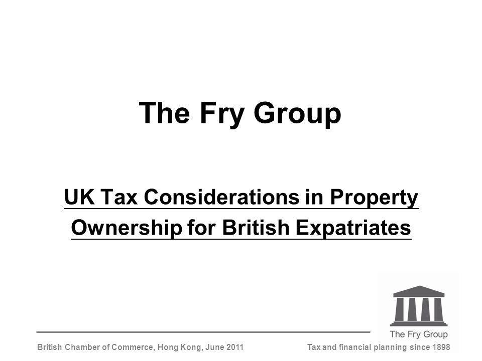 Tax and financial planning since 1898British Chamber of Commerce, Hong Kong, June 2011 The Fry Group UK Tax Considerations in Property Ownership for British Expatriates
