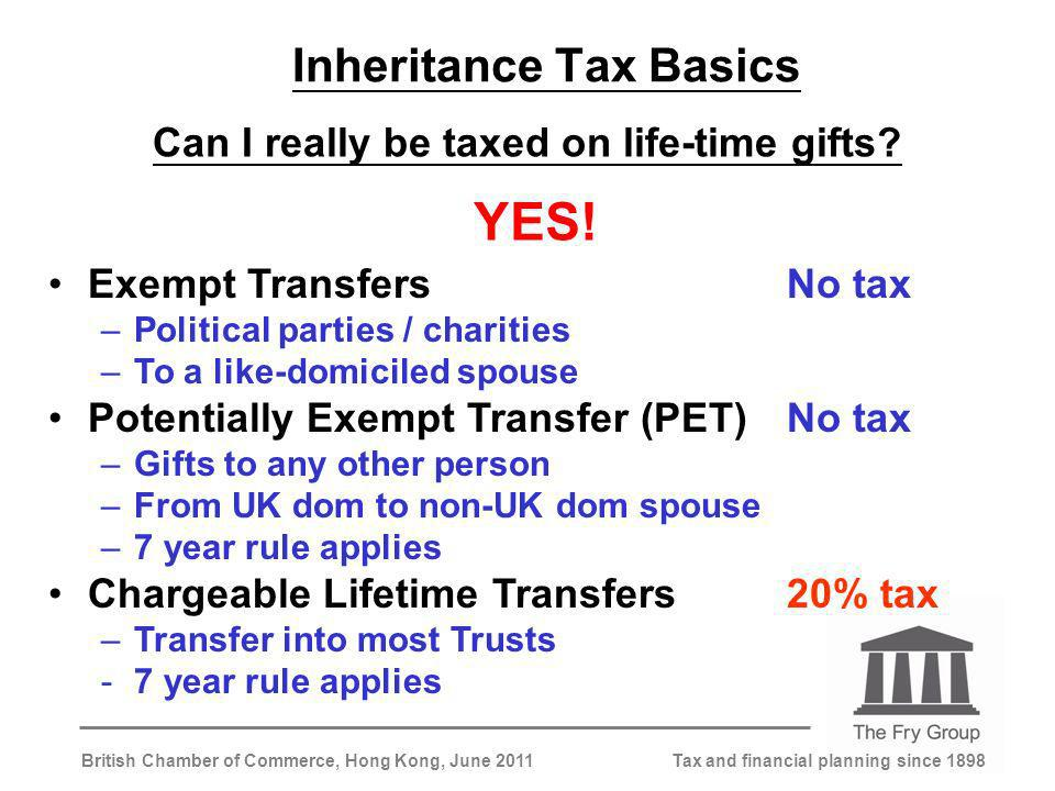 Tax and financial planning since 1898British Chamber of Commerce, Hong Kong, June 2011 Inheritance Tax Basics Can I really be taxed on life-time gifts.