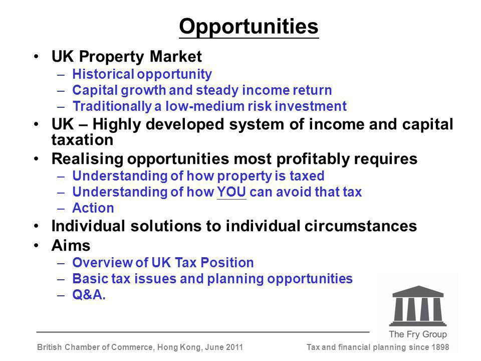 Tax and financial planning since 1898British Chamber of Commerce, Hong Kong, June 2011 Opportunities UK Property Market –Historical opportunity –Capital growth and steady income return –Traditionally a low-medium risk investment UK – Highly developed system of income and capital taxation Realising opportunities most profitably requires –Understanding of how property is taxed –Understanding of how YOU can avoid that tax –Action Individual solutions to individual circumstances Aims –Overview of UK Tax Position –Basic tax issues and planning opportunities –Q&A.