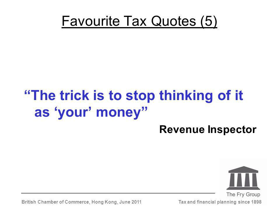 Tax and financial planning since 1898British Chamber of Commerce, Hong Kong, June 2011 Favourite Tax Quotes (5) The trick is to stop thinking of it as your money Revenue Inspector