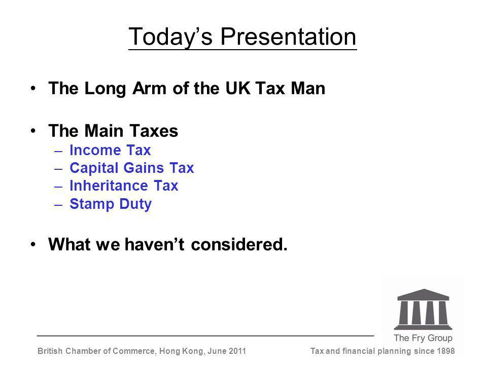 Tax and financial planning since 1898British Chamber of Commerce, Hong Kong, June 2011 Todays Presentation The Long Arm of the UK Tax Man The Main Taxes –Income Tax –Capital Gains Tax –Inheritance Tax –Stamp Duty What we havent considered.