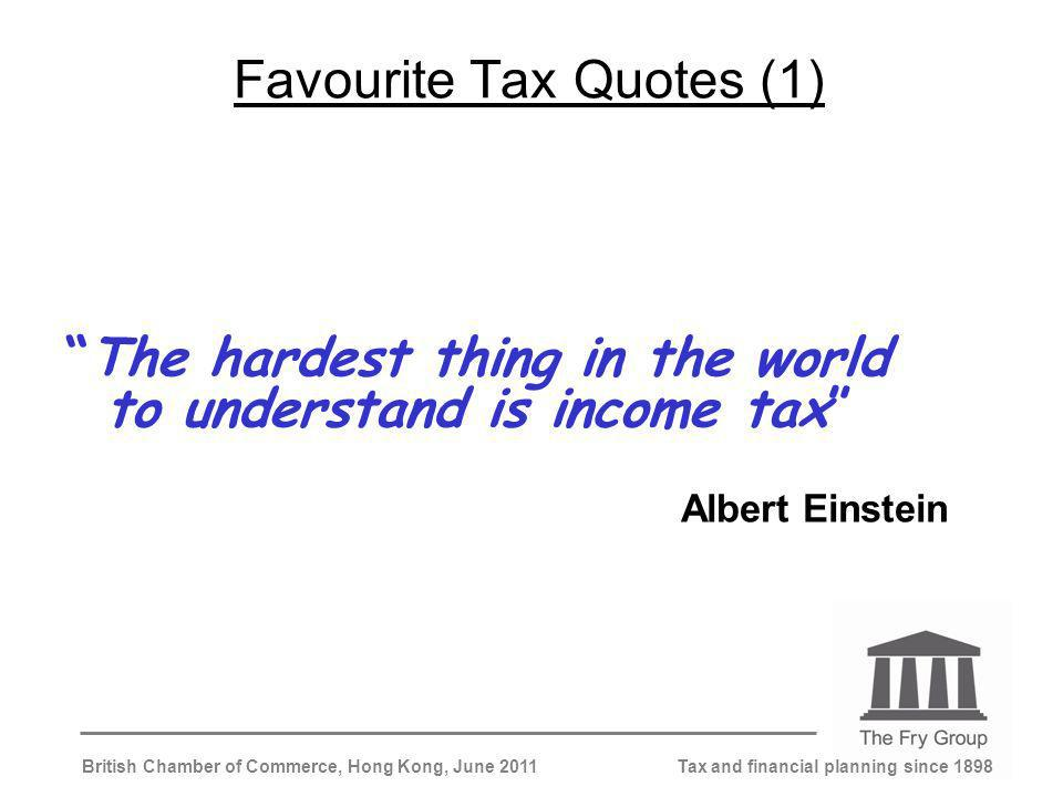 Tax and financial planning since 1898British Chamber of Commerce, Hong Kong, June 2011 Favourite Tax Quotes (1) The hardest thing in the world to understand is income tax Albert Einstein