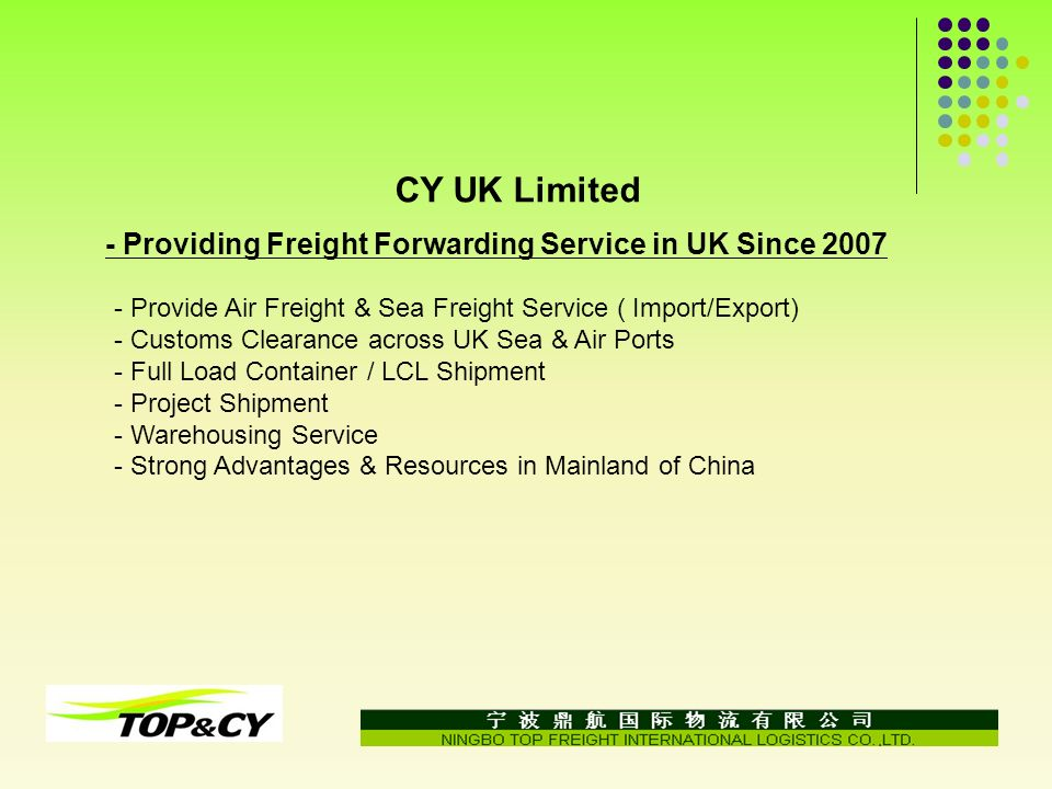 - Provide Air Freight & Sea Freight Service ( Import/Export) - Customs Clearance across UK Sea & Air Ports - Full Load Container / LCL Shipment - Project Shipment - Warehousing Service - Strong Advantages & Resources in Mainland of China CY UK Limited - Providing Freight Forwarding Service in UK Since 2007