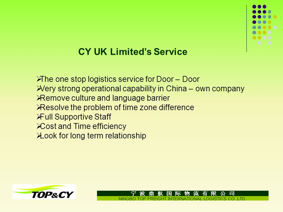 CY UK Limiteds Service The one stop logistics service for Door – Door Very strong operational capability in China – own company Remove culture and language barrier Resolve the problem of time zone difference Full Supportive Staff Cost and Time efficiency Look for long term relationship