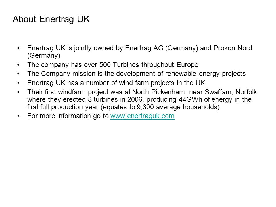 About Enertrag UK Enertrag UK is jointly owned by Enertrag AG (Germany) and Prokon Nord (Germany) The company has over 500 Turbines throughout Europe The Company mission is the development of renewable energy projects Enertrag UK has a number of wind farm projects in the UK.
