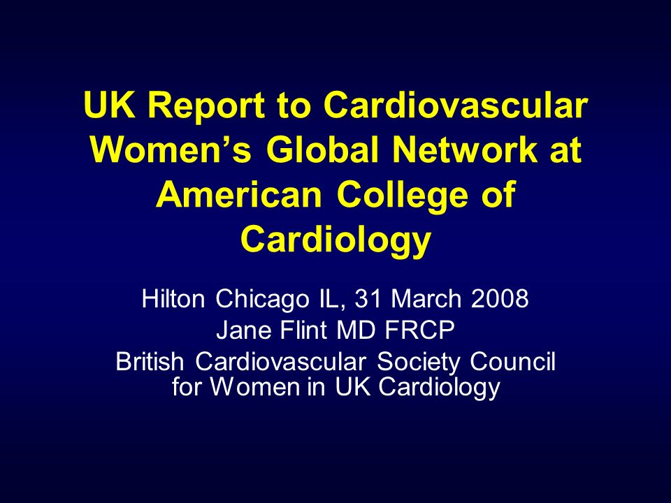 UK Report to Cardiovascular Womens Global Network at American College of Cardiology Hilton Chicago IL, 31 March 2008 Jane Flint MD FRCP British Cardiovascular Society Council for Women in UK Cardiology