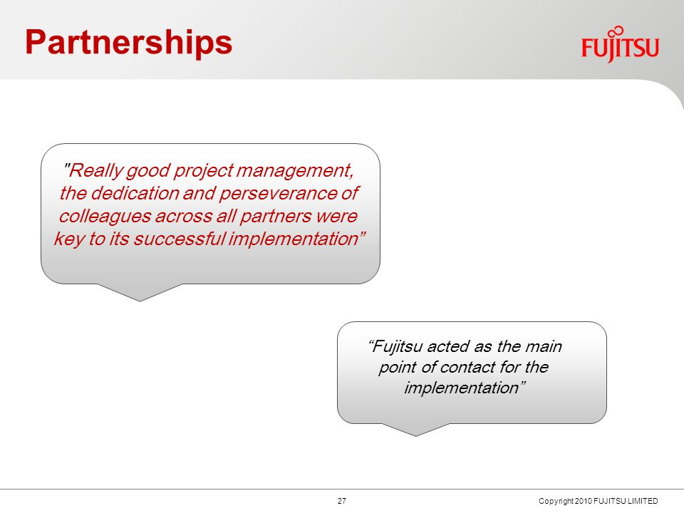 Partnerships 26 Copyright 2010 FUJITSU LIMITED Key to the programmes success was good governance and a proven methodology, ensuring that there was clear accountability and transparency.