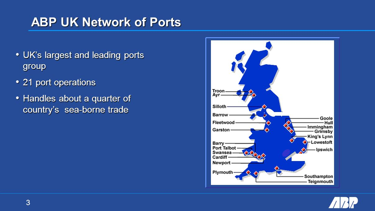 3 ABP UK Network of Ports UKs largest and leading ports group UKs largest and leading ports group 21 port operations 21 port operations Handles about a quarter of countrys sea-borne trade Handles about a quarter of countrys sea-borne trade WWW