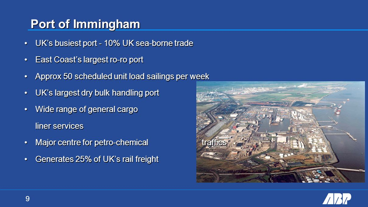 9 Port of Immingham UKs busiest port - 10% UK sea-borne tradeUKs busiest port - 10% UK sea-borne trade East Coasts largest ro-ro portEast Coasts largest ro-ro port Approx 50 scheduled unit load sailings per weekApprox 50 scheduled unit load sailings per week UKs largest dry bulk handling portUKs largest dry bulk handling port Wide range of general cargo liner servicesWide range of general cargo liner services Major centre for petro-chemical trafficsMajor centre for petro-chemical traffics Generates 25% of UKs rail freightGenerates 25% of UKs rail freight