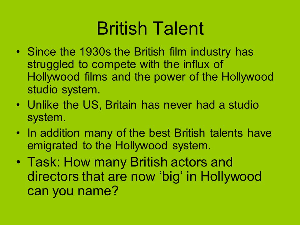British Talent Since the 1930s the British film industry has struggled to compete with the influx of Hollywood films and the power of the Hollywood studio system.
