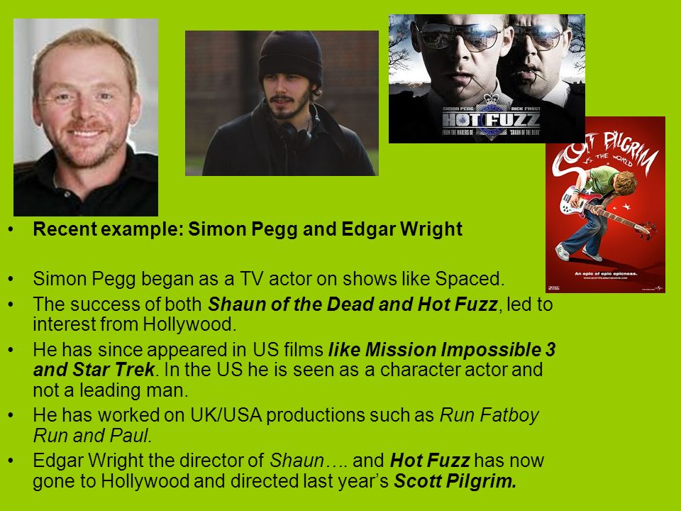 Recent example: Simon Pegg and Edgar Wright Simon Pegg began as a TV actor on shows like Spaced.