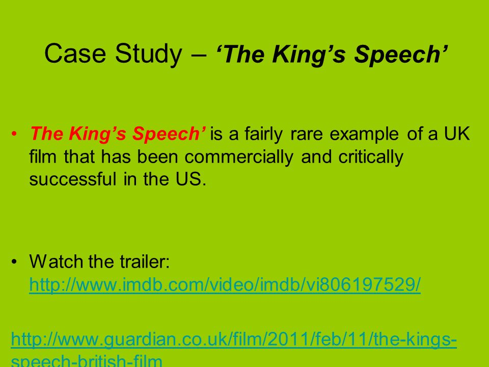 Case Study – The Kings Speech The Kings Speech is a fairly rare example of a UK film that has been commercially and critically successful in the US.