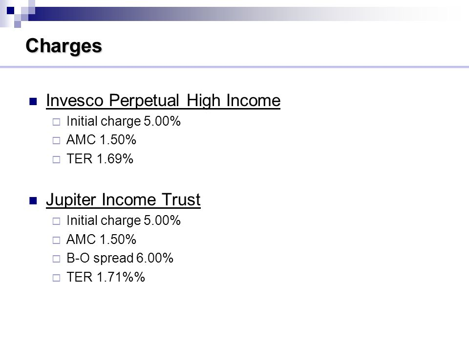 Charges Invesco Perpetual High Income Initial charge 5.00% AMC 1.50% TER 1.69% Jupiter Income Trust Initial charge 5.00% AMC 1.50% B-O spread 6.00% TER 1.71%