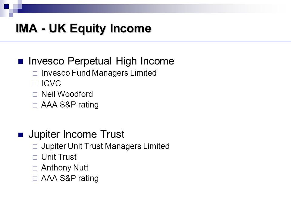 IMA - UK Equity Income Invesco Perpetual High Income Invesco Fund Managers Limited ICVC Neil Woodford AAA S&P rating Jupiter Income Trust Jupiter Unit Trust Managers Limited Unit Trust Anthony Nutt AAA S&P rating