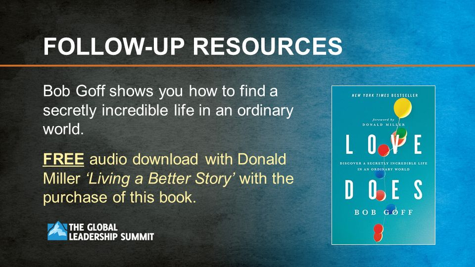 FOLLOW-UP RESOURCES Bob Goff shows you how to find a secretly incredible life in an ordinary world.