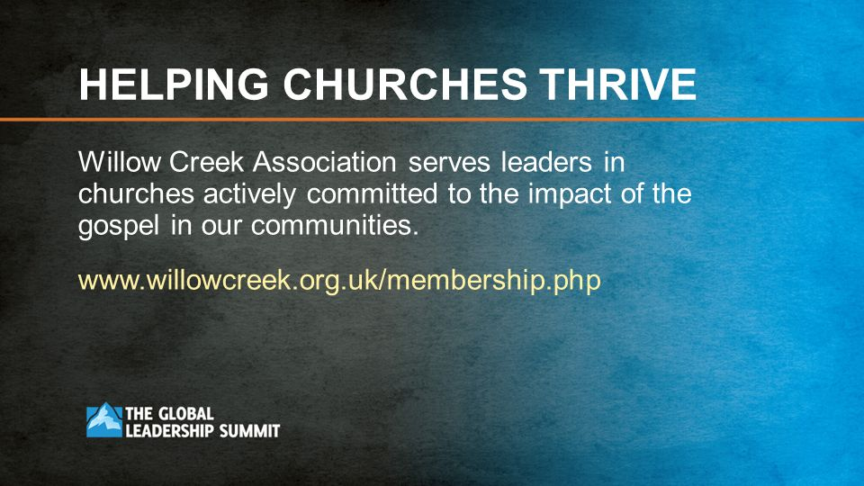 HELPING CHURCHES THRIVE Willow Creek Association serves leaders in churches actively committed to the impact of the gospel in our communities.