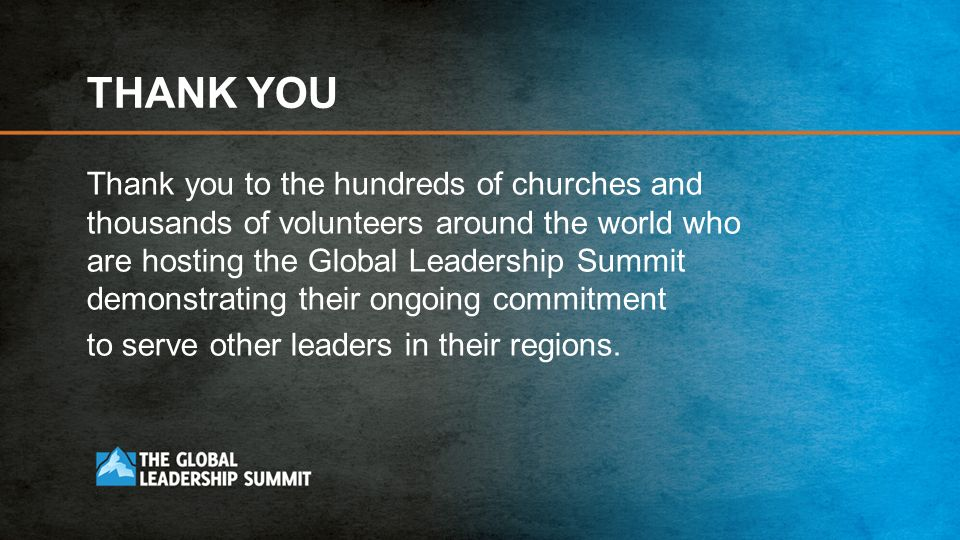 THANK YOU Thank you to the hundreds of churches and thousands of volunteers around the world who are hosting the Global Leadership Summit demonstrating their ongoing commitment to serve other leaders in their regions.