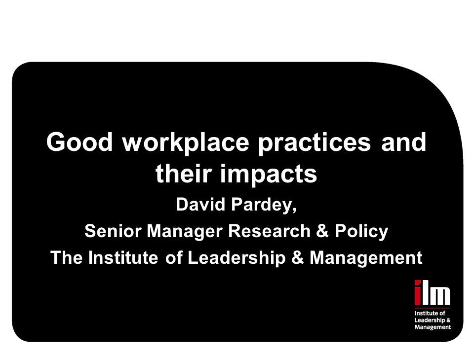Good workplace practices and their impacts David Pardey, Senior Manager Research & Policy The Institute of Leadership & Management