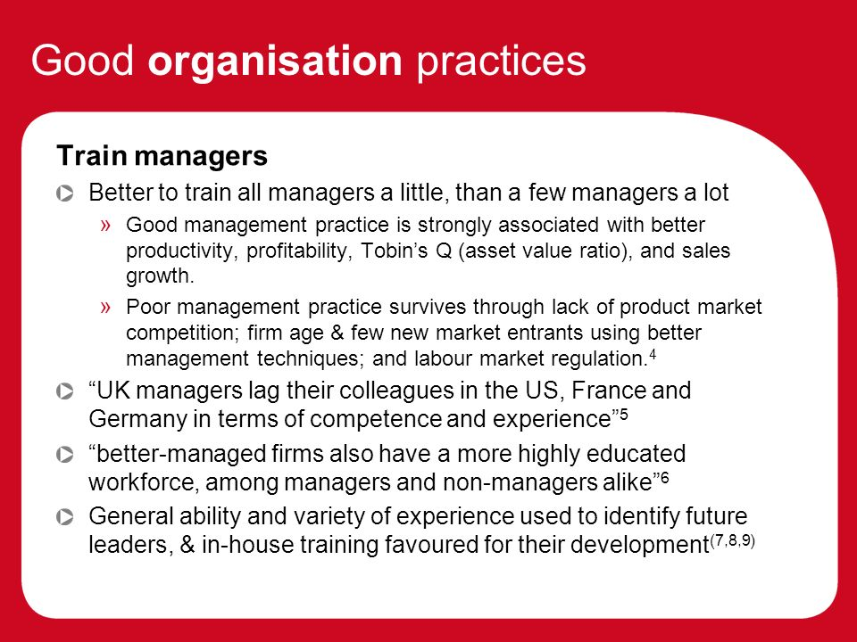 Good organisation practices Train managers Better to train all managers a little, than a few managers a lot » Good management practice is strongly associated with better productivity, profitability, Tobins Q (asset value ratio), and sales growth.
