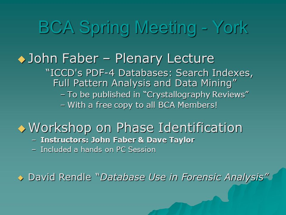 BCA Spring Meeting - York John Faber – Plenary Lecture John Faber – Plenary Lecture ICCD s PDF-4 Databases: Search Indexes, Full Pattern Analysis and Data Mining –To be published in Crystallography Reviews –With a free copy to all BCA Members.