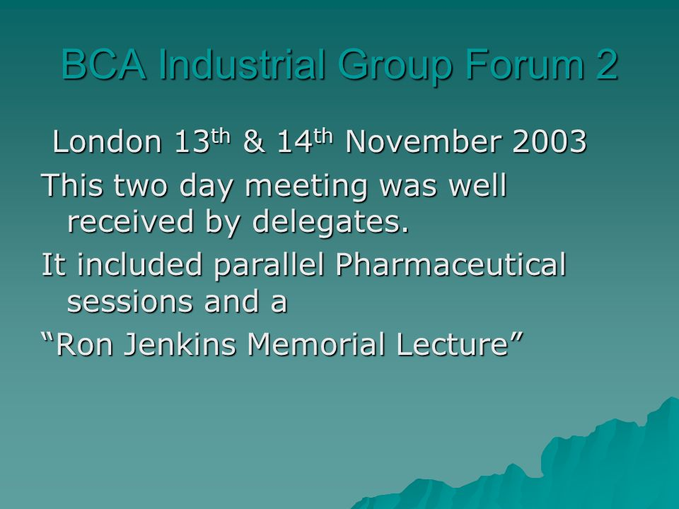 BCA Industrial Group Forum 2 London 13 th & 14 th November 2003 London 13 th & 14 th November 2003 This two day meeting was well received by delegates.