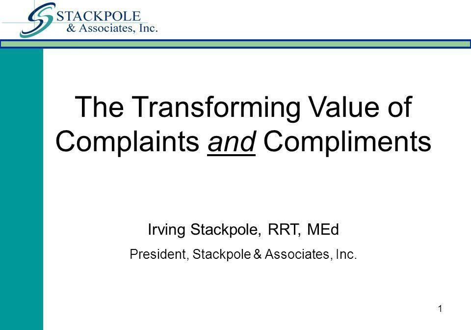 1 The Transforming Value of Complaints and Compliments Irving Stackpole, RRT, MEd President, Stackpole & Associates, Inc.