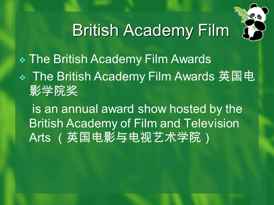 British Academy Film The British Academy Film Awards is an annual award show hosted by the British Academy of Film and Television Arts