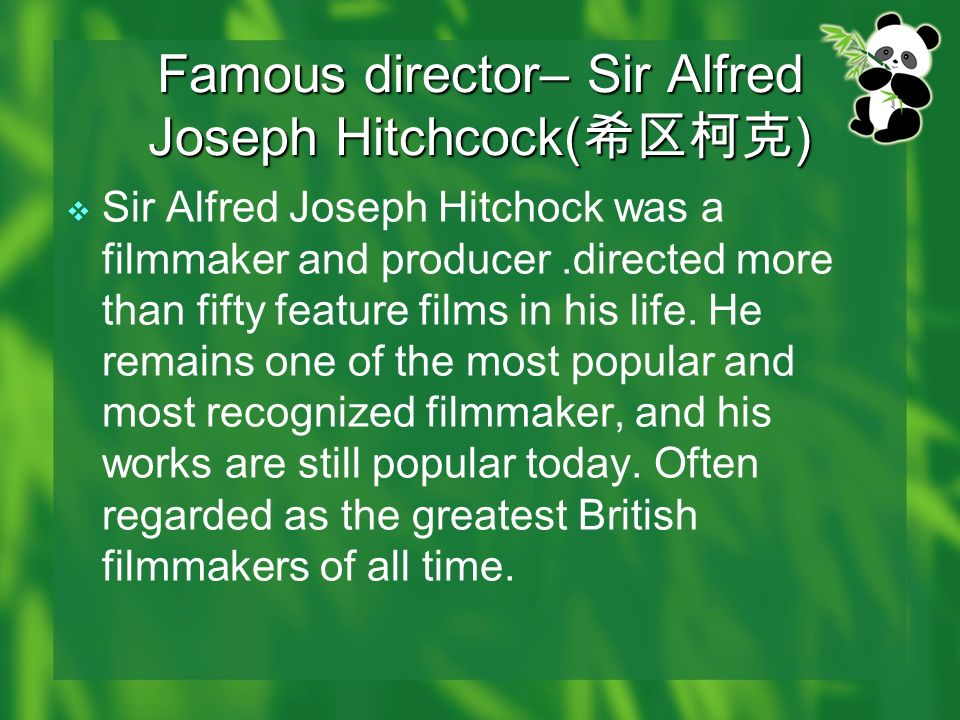 Famous director– Sir Alfred Joseph Hitchcock( ) Sir Alfred Joseph Hitchock was a filmmaker and producer.directed more than fifty feature films in his life.