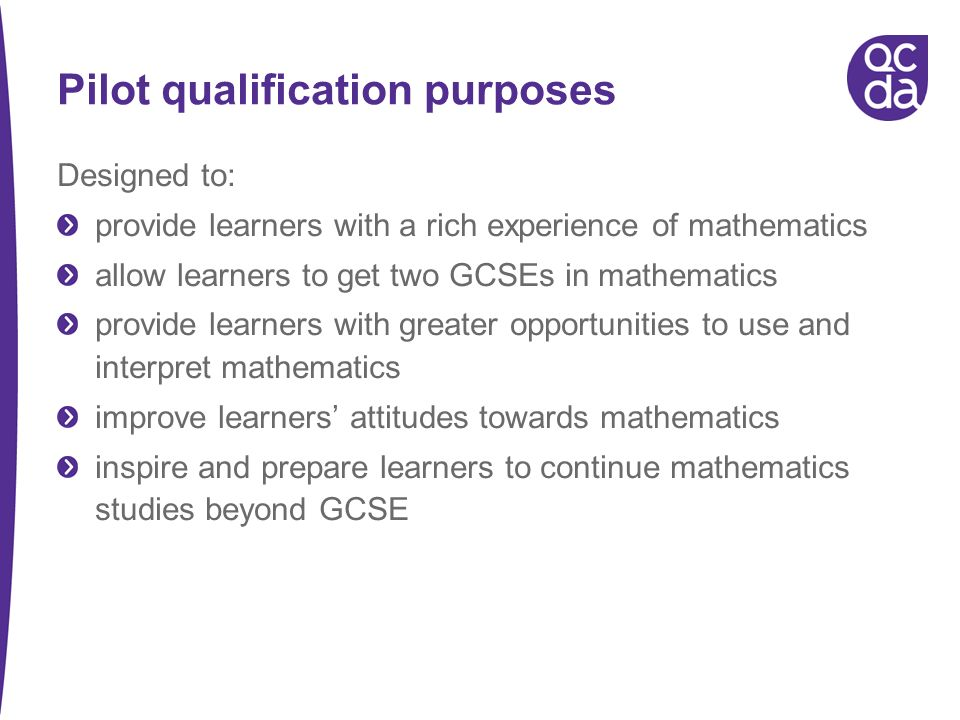Pilot qualification purposes Designed to: provide learners with a rich experience of mathematics allow learners to get two GCSEs in mathematics provide learners with greater opportunities to use and interpret mathematics improve learners attitudes towards mathematics inspire and prepare learners to continue mathematics studies beyond GCSE