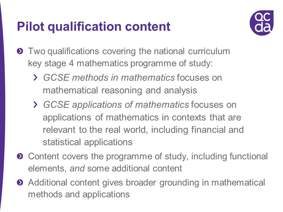 Pilot qualification content Two qualifications covering the national curriculum key stage 4 mathematics programme of study: GCSE methods in mathematics focuses on mathematical reasoning and analysis GCSE applications of mathematics focuses on applications of mathematics in contexts that are relevant to the real world, including financial and statistical applications Content covers the programme of study, including functional elements, and some additional content Additional content gives broader grounding in mathematical methods and applications