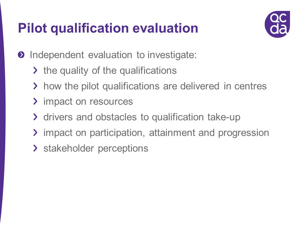 Pilot qualification evaluation Independent evaluation to investigate: the quality of the qualifications how the pilot qualifications are delivered in centres impact on resources drivers and obstacles to qualification take-up impact on participation, attainment and progression stakeholder perceptions