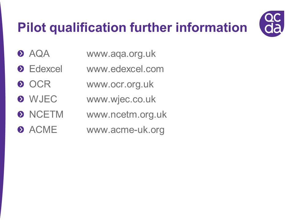 Pilot qualification further information AQAwww.aqa.org.uk Edexcelwww.edexcel.com OCRwww.ocr.org.uk WJECwww.wjec.co.uk NCETMwww.ncetm.org.uk ACME