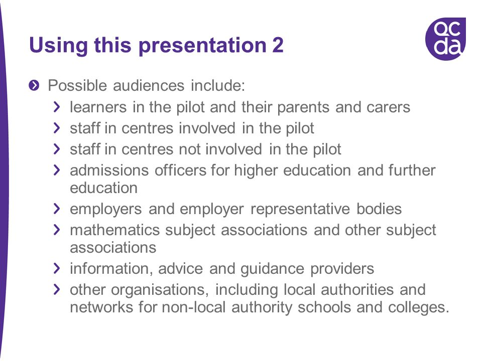 Using this presentation 2 Possible audiences include: learners in the pilot and their parents and carers staff in centres involved in the pilot staff in centres not involved in the pilot admissions officers for higher education and further education employers and employer representative bodies mathematics subject associations and other subject associations information, advice and guidance providers other organisations, including local authorities and networks for non-local authority schools and colleges.