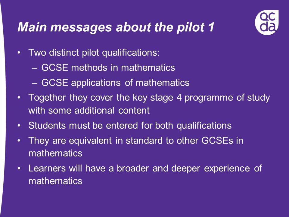 Main messages about the pilot 1 Two distinct pilot qualifications: –GCSE methods in mathematics –GCSE applications of mathematics Together they cover the key stage 4 programme of study with some additional content Students must be entered for both qualifications They are equivalent in standard to other GCSEs in mathematics Learners will have a broader and deeper experience of mathematics