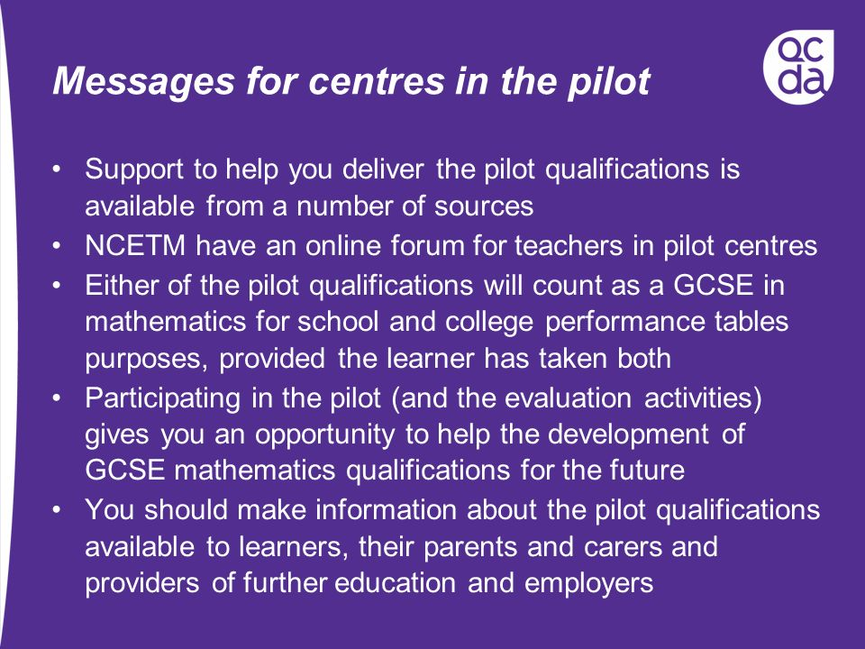 Messages for centres in the pilot Support to help you deliver the pilot qualifications is available from a number of sources NCETM have an online forum for teachers in pilot centres Either of the pilot qualifications will count as a GCSE in mathematics for school and college performance tables purposes, provided the learner has taken both Participating in the pilot (and the evaluation activities) gives you an opportunity to help the development of GCSE mathematics qualifications for the future You should make information about the pilot qualifications available to learners, their parents and carers and providers of further education and employers