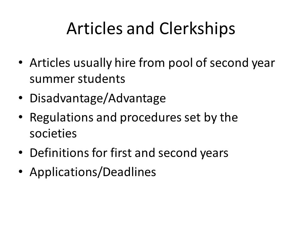 Articles and Clerkships Articles usually hire from pool of second year summer students Disadvantage/Advantage Regulations and procedures set by the societies Definitions for first and second years Applications/Deadlines