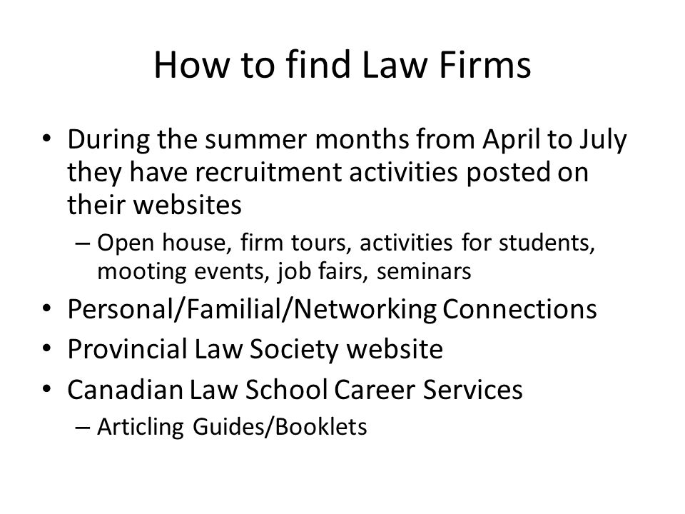 How to find Law Firms During the summer months from April to July they have recruitment activities posted on their websites – Open house, firm tours, activities for students, mooting events, job fairs, seminars Personal/Familial/Networking Connections Provincial Law Society website Canadian Law School Career Services – Articling Guides/Booklets