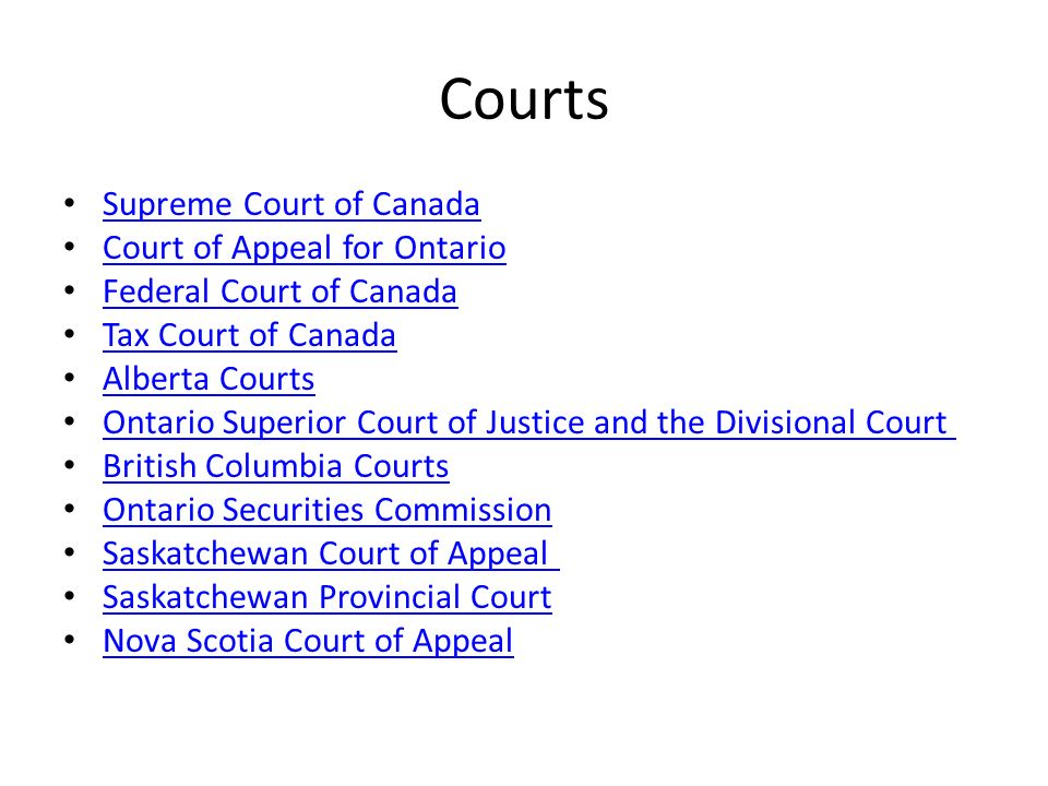 Courts Supreme Court of Canada Court of Appeal for Ontario Federal Court of Canada Tax Court of Canada Alberta Courts Ontario Superior Court of Justice and the Divisional Court British Columbia Courts Ontario Securities Commission Saskatchewan Court of Appeal Saskatchewan Provincial Court Nova Scotia Court of Appeal