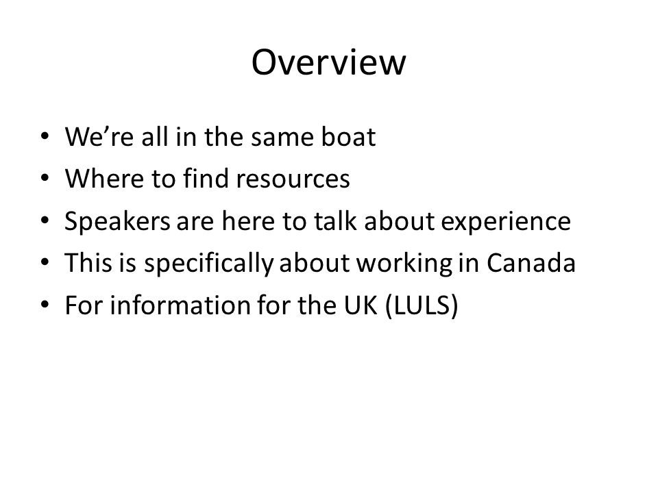 Overview Were all in the same boat Where to find resources Speakers are here to talk about experience This is specifically about working in Canada For information for the UK (LULS)