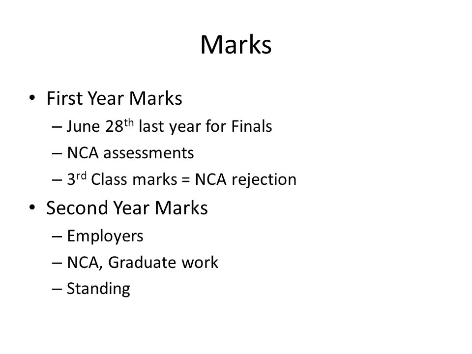 Marks First Year Marks – June 28 th last year for Finals – NCA assessments – 3 rd Class marks = NCA rejection Second Year Marks – Employers – NCA, Graduate work – Standing