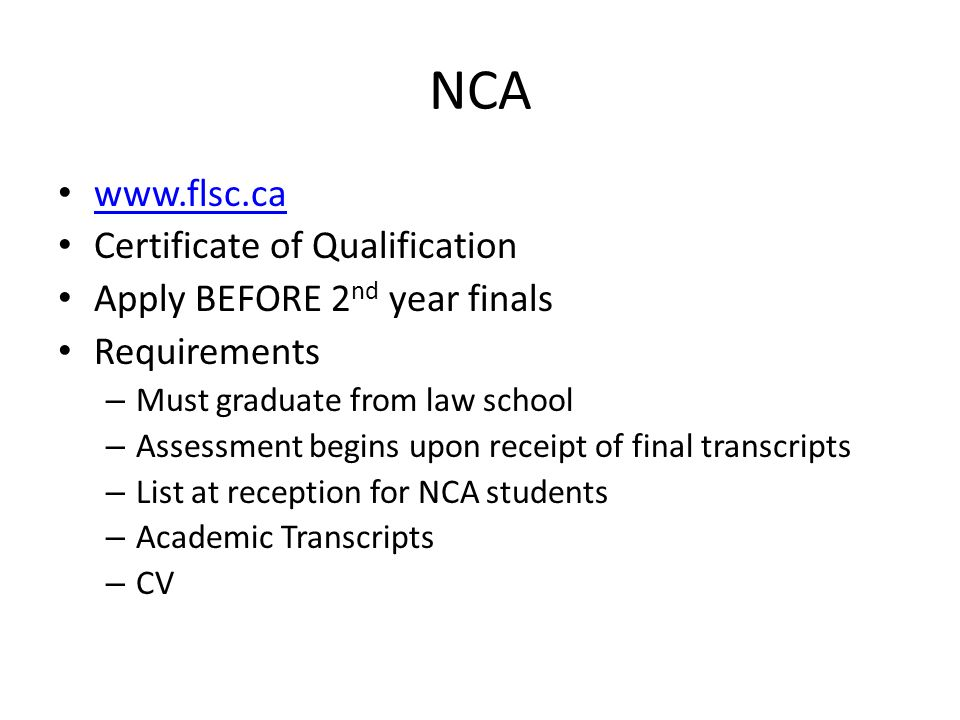 NCA www.flsc.ca Certificate of Qualification Apply BEFORE 2 nd year finals Requirements – Must graduate from law school – Assessment begins upon receipt of final transcripts – List at reception for NCA students – Academic Transcripts – CV