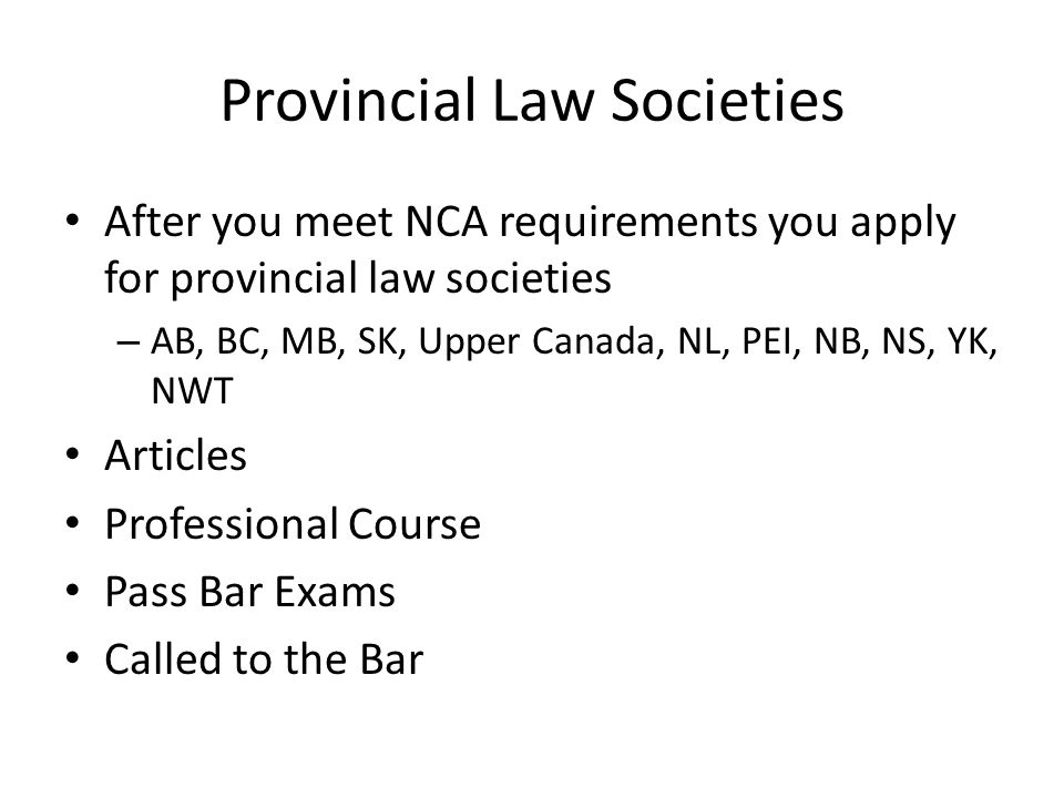 Provincial Law Societies After you meet NCA requirements you apply for provincial law societies – AB, BC, MB, SK, Upper Canada, NL, PEI, NB, NS, YK, NWT Articles Professional Course Pass Bar Exams Called to the Bar