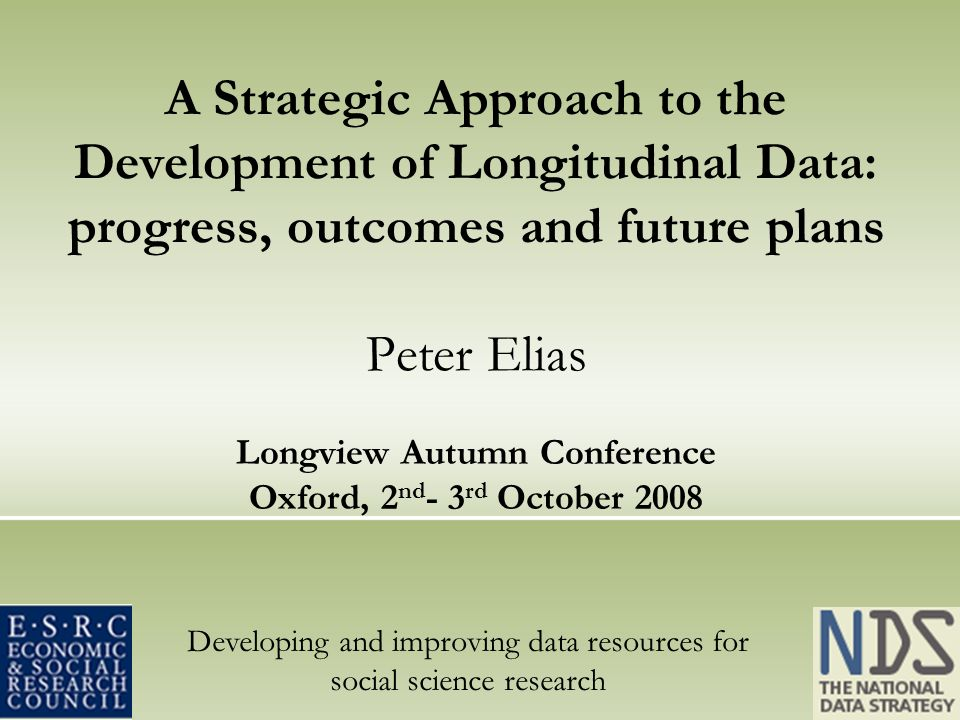 Developing and improving data resources for social science research A Strategic Approach to the Development of Longitudinal Data: progress, outcomes and future plans Peter Elias Longview Autumn Conference Oxford, 2 nd - 3 rd October 2008