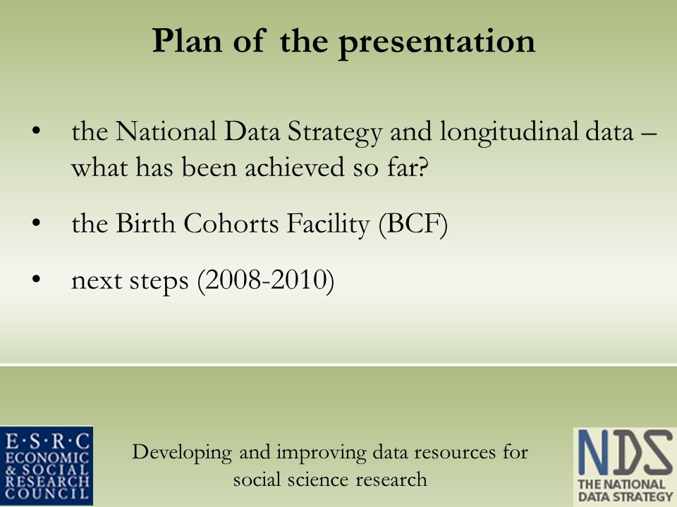 Developing and improving data resources for social science research Plan of the presentation the National Data Strategy and longitudinal data – what has been achieved so far.