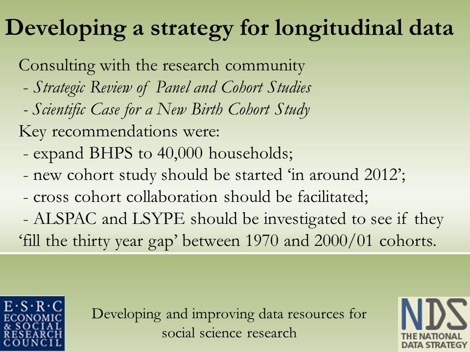 Developing and improving data resources for social science research Developing a strategy for longitudinal data Consulting with the research community - Strategic Review of Panel and Cohort Studies - Scientific Case for a New Birth Cohort Study Key recommendations were: - expand BHPS to 40,000 households; - new cohort study should be started in around 2012; - cross cohort collaboration should be facilitated; - ALSPAC and LSYPE should be investigated to see if they fill the thirty year gap between 1970 and 2000/01 cohorts.