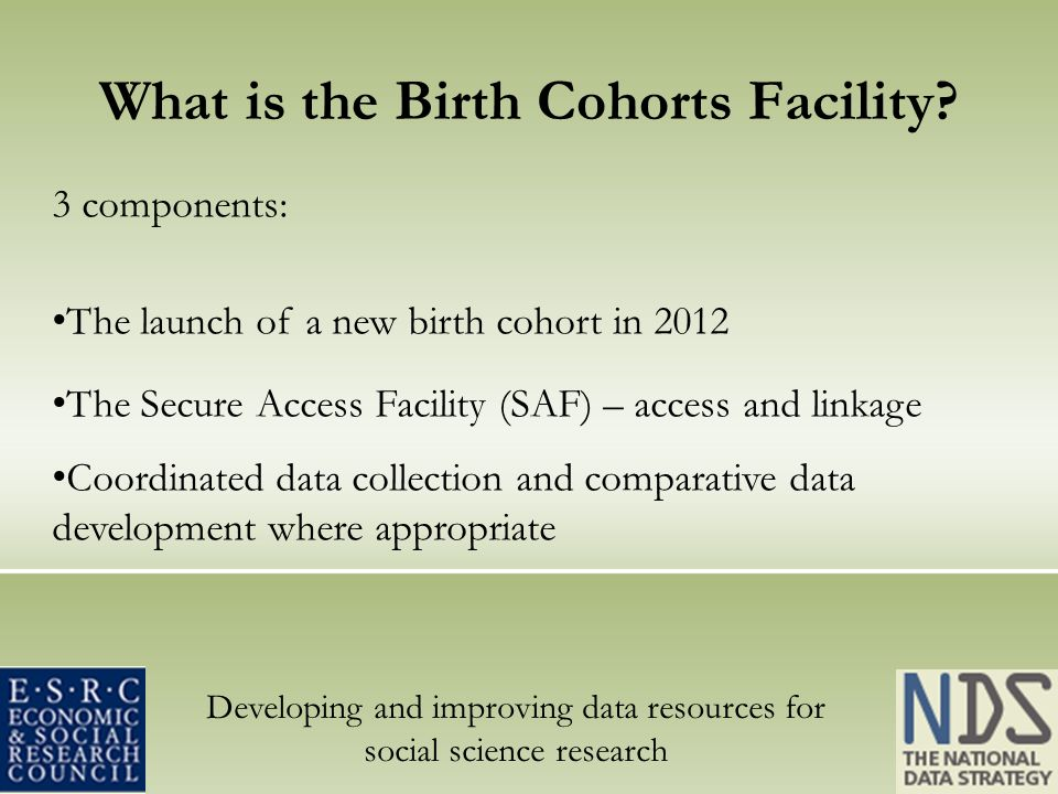 Developing and improving data resources for social science research What is the Birth Cohorts Facility.