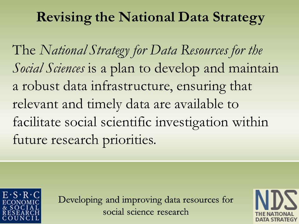 Developing and improving data resources for social science research Revising the National Data Strategy The National Strategy for Data Resources for the Social Sciences is a plan to develop and maintain a robust data infrastructure, ensuring that relevant and timely data are available to facilitate social scientific investigation within future research priorities.