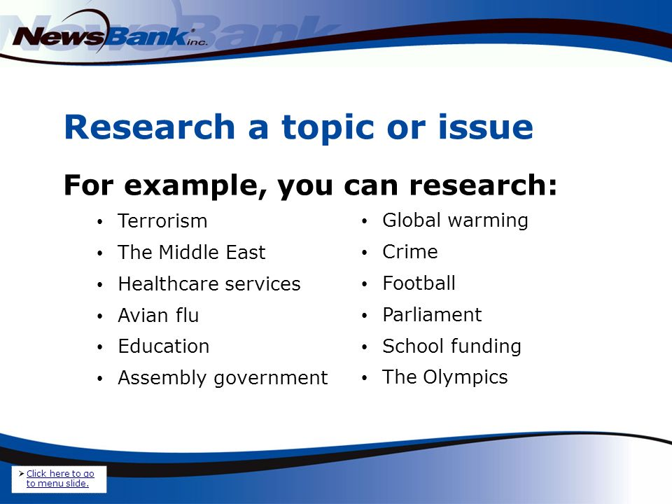 Research a topic or issue For example, you can research: Terrorism The Middle East Healthcare services Avian flu Education Assembly government Global warming Crime Football Parliament School funding The Olympics Click here to go to menu slide.