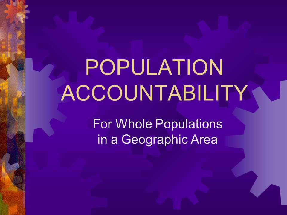 POPULATION ACCOUNTABILITY For Whole Populations in a Geographic Area